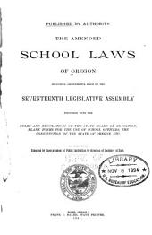 The Amended School Laws of Oregon: Including Amendments Made by the Seventeenth Legislative Assembly, Together with the Rules and Regulations of the State Board of Education, Blank Forms for the Use of School Officers, the Constitution of the State of Oregon, Etc