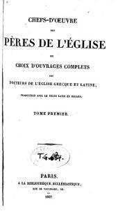 Chefs-d'oeuvre des Pères de L'Eglise, ou choix d'ouvrages complets des docteurs de l'Eglise grecque et latine, traduction avec le texte en regard: Volume1