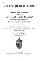 """Das Heiligthum zu Aachen: Kurzgefasste Beschreibung und Abbildung sämmtlicher """"grossen und kleinen Reliquien"""" des ehemaligen Krönungs-Münsters, sowie der vorzüglichsten kunstschätze daselbst"""