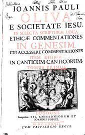 JOANNIS PAULI OLIVA E SOCIETATE JESU, IN SELECTA SCRIPTURAE LOCA ETHICAE COMMENTATIONES. IN GENESIM: CUI ACCESSERE COMMENTATIONES ITEM ETHICAE IN CANTICUM CANTICORUM.. TOMUS PRIMUS, Volume 1