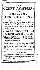 The Court-gamester: Or, Full and Easy Instructions for Playing the Games Now in Vogue ... Viz. Ombre, Picquet and the Royal Game of Chess ...