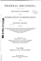 Federal Decisions: Cases Argued and Determined in the Supreme, Circuit and District Courts of the United States, Comprising the Opinions of Those Courts from the Time of Their Organization to the Present Date, Together with Extracts from the Opinions of the Court of Claims and the Attorneys-General, and the Opinions of General Importance of the Territorial Courts. Arranged by William G. Myer, Volume 22