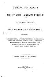 Unknown Facts about Well-known People: A Biographical Dictionary and Directory. Containing Life Histories; Autograph Letters Bearing Upon Literary, Artistic, Philosophical, Scientific and Historical Topics; Addresses, Fads, Fancies, Anecdotes and Opinions of Living and Famous People