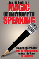 Magic of Impromptu Speaking  Create a Speech That Will Be Remembered for Years in Under 30 Seconds PDF