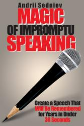 Magic Of Impromptu Speaking Create A Speech That Will Be Remembered For Years In Under 30 Seconds Book PDF