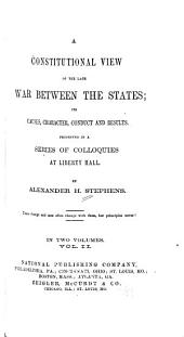 A Constitutional View of the Late War Between the States: Its Causes, Character, Conduct and Results. Presented in a Series of Colloquies at Liberty Hall, Volume 2