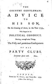 The country gentleman's advice to his son, on his coming of age, in the year 17bb, with regard to his political conduct. Showing, amongst other things, the folly and pernicious consequences of all party clubs ...