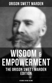 Wisdom & Empowerment: The Orison Swett Marden Edition (18 Books in One Volume): How to Get What You Want, An Iron Will, Be Good to Yourself, Every Man A King, Keeping Fit, Prosperity - How to Attract It, Stepping-Stones To Fame And Fortune...