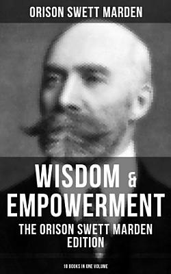 Wisdom   Empowerment  The Orison Swett Marden Edition  18 Books in One Volume