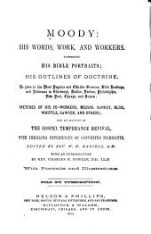 Moody: His Words, Work, and Workers: Comprising His Bible Portraits; His Outlines of Doctrine, as Given in His Most Popular and Effective Sermons, Bible Readings, and Addresses. Sketches of His Co-workers, Messrs. Sankey, Bliss, Whittle, Sawyer, and Others; and an Account of the Gospel Temperance Revival, with Thrilling Experiences of Converted Inebriates