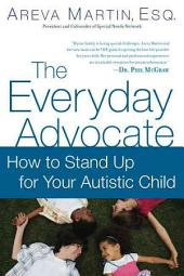 The Everyday Advocate: Standing Up for Your Child with Autism or Other Special Needs