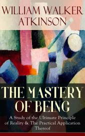 THE MASTERY OF BEING - A Study of the Ultimate Principle of Reality & The Practical Application Thereof: Begin Your Quest for Truth, Uncover the Secrets of the Spirit in You - the Energy, Life and Law of the Spirit