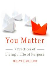 You Matter: 7 Practices of Living a Life of Purpose