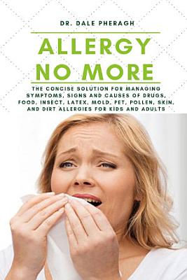 Allergy No More  The Concise Solution for Managing Symptoms  Signs  and Causes of Drugs  Food  Insect  Latex  Mold  Pet  Pollen  Skin  and Dirt Allergies for Kids and Adults