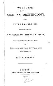 Wilson's American Ornithology: With Notes by Jardine ; to which is Added a Synopsis of American Birds, Including Those Described by Bonaparte, Audubon, Nuttall, and Richardson