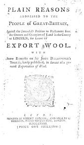 Plain Reasons Addressed to the People of Great-Britain: Against the (intended) Petition to Parliament from the Owners and Occupiers of Land in the County of Lincoln, for Leave to Export Wool. With Some Remarks on Sir John Dalrymple's Treatise, Lately Published, in Favour of a General Exportation of Wool