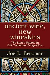 Ancient Wine, New Wineskins: The Lord's Supper in Old Testament Perspective