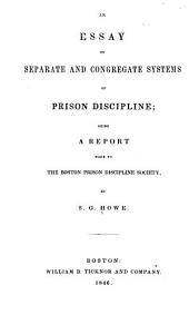 An Essay on Separate and Congregate Systems of Prison Dscipline: Being a Report Made to the Boston Prison Discipline Society