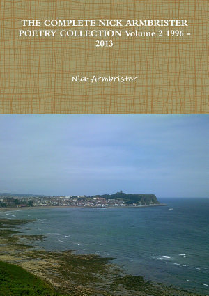 THE COMPLETE NICK ARMBRISTER POETRY COLLECTION Volume 2 1996   2013
