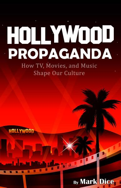 Download Hollywood Propaganda  How TV  Movies  and Music Shape Our Culture Book