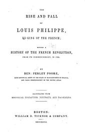 The Rise and Fall of Louis Philippe, Ex-king of the French: Giving a History of the French Revolution, from Its Commencement, in 1789