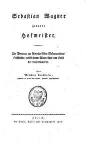 Sebastian Wagner genannt Hofmeister: ein Beytrag zur schweizerischen Reformations-Geschichte