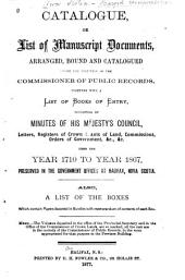 Catalogue, Or List of Manuscript Documents, Arranged, Bound and Catalogued Under the Direction of the Commissioner of Public Records: Together with a List of Books of Entry, Consisting of Minutes of His Majesty's Council, Letters, Registers of Crown Grants of Land, Commissions, Orders of Government, &c., &c. from the Year 1710 to Year 1867, Preserved in the Government Offices at Halifax, Nova Scotia. Also, a List of the Boxes which Contains Papers Assorted in Bundles with Memorandum of Contents of Each Box