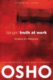 Danger: Truth at Work: The Courage to Accept the Unknowable