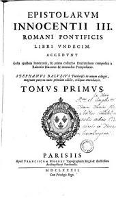 Epistolarum Innocentii III romani pontificis libri undecim: accedunt Gesta ejusdem Innocentii, & prima collectio decretalium composita à Rainerio diacono & monacho Pomposiano, Volume 1
