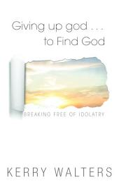 Giving Up God... to Find God: Breaking Free of Idolarty