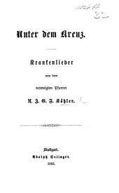 Unter dem Kreuz. Krankenlieder, etc. [With a preface by C. A. Schmid.]