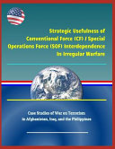 Strategic Usefulness of Conventional Force  Cf    Special Operations Force  Sof  Interdependence in Irregular Warfare   Case Studies of War on Terrorism in Afghanistan  Iraq  and the Philippines PDF