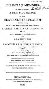 Christian Memoirs in the Form of a New Pilgrimage to the Heavenly Jerusalem: Containing by Way of Allegorical Narrative a Great Variety of Dialogues on the Most Interesting Subjects, and Adventures of Eminently Religious Persons