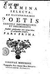 Carmina selecta ex illustrioribus poetis saeculi decimiquinti et decimisexti studiosis adolescentibus citra morum labem ad perlegendum proposita. Pars prima [-secunda]: Volume 1