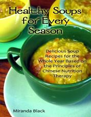 Healthy Soups for Every Season  Delicious Soup Recipes for the Whole Year Based on the Principles of Chinese Nutrition Therapy PDF
