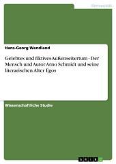 Gelebtes und fiktives Außenseitertum - Der Mensch und Autor Arno Schmidt und seine literarischen Alter Egos