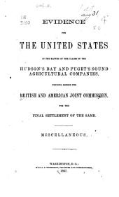Evidence for the United States in the matter of the claims of the Hudson's Bay and Puget's Sound Agricultural Companies. Miscellaneous. Washington, M'Gill & Witherow, Printers, 1867. 2 p. l., 397 p. 25 cm