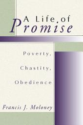 A Life of Promise: Poverty, Chastity, Obedience: Poverty, Chastity, Obedience