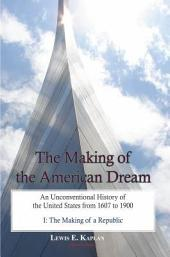 The Making of the American Dream, Vol. I: An Unconventional History of the United States from 1607 to 1900