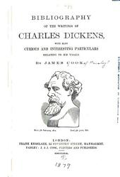 Bibliography of the Writings of Charles Dickens: With Many Curious and Interesting Particulars Relating to His Works