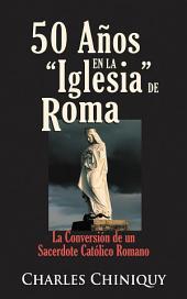 50 Años en la iglesia de Roma: La conversión de un sacerdote católico romano