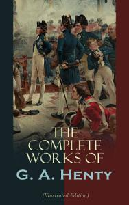 The Complete Works of G  A  Henty  Illustrated Edition  PDF