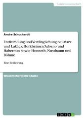 Entfremdung und Verdinglichung bei Marx und Lukács, Horkheimer/Adorno und Habermas sowie Honneth, Nussbaum und Böhme: Eine Einführung