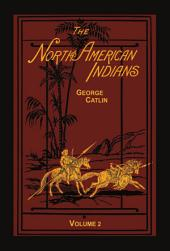The North American Indians Volume 2 of 2: Being Letters and Notes on Their Manners and Conditions