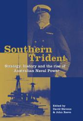 Southern Trident: Strategy, History and the Rise of Australian Naval Power