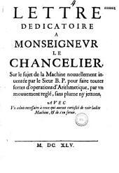 Lettre dedicatoire a Monseigneur le Chancelier sur le sujet de la machine nouuellement inuentée par le sieur B.P. pour faire toutes sortes d'operations d'Arithmetique, par vn mouuement reglé, sans plume ny jettons