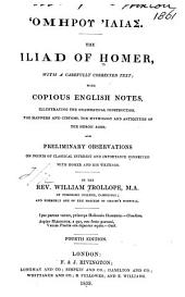 The Iliad of Homer: with a carefully corrected text : with copious English notes, illustrating the grammatical construction, the manners and customs, the mythology and antiquities of the heroic ages : and preliminary observation on points of classical interest and importance connected with Homer and his writing