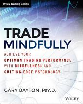 Trade Mindfully: Achieve Your Optimum Trading Performance with Mindfulness and Cutting-Edge Psychology