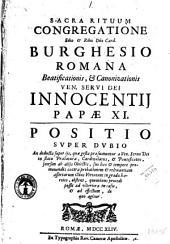 Sacra Rituum Congregatione e.mo & r.mo d.no card. Burghesio Romana beatificationis, & canonizationis ven. serui Dei Innocentij papae 11. Positio super dubio ..