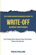 The Home-Based Business Guide to Write-Off Almost Anything: You'll Keep More Money Once You Know These Tax Secrets